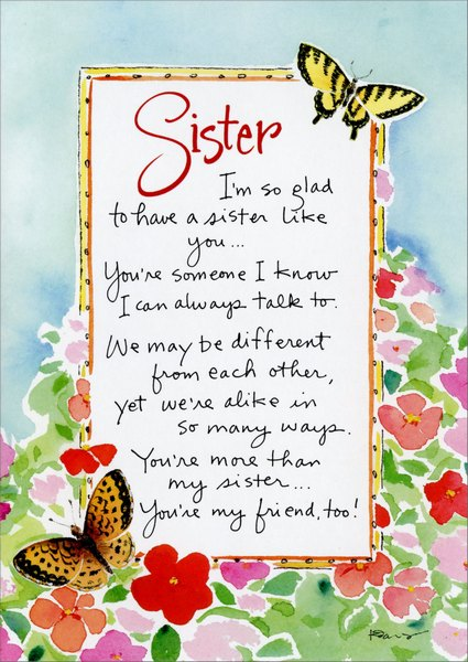 I'm So Glad (1 card/1 envelope) Mother's Day Card - FRONT: Sister - I'm so glad to have a sister like you..You're someone I know I can always talk to.  We may be different from each other, yet we're alike in so many ways.  You're more than my sister..You're my friend, too!  INSIDE: With love on Mother's Day