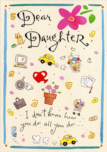 Daughter/How You Do It (1 card/1 envelope) Mother's Day Card - FRONT: Dear Daughter, I don't know how you do all you do..  INSIDE: ..but I want you to know that I'm very proud of you!  Happy Mother's Day with Love.