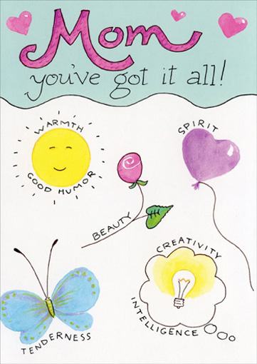 Has It All (1 card/1 envelope) Mother's Day Card - FRONT: Mom you've got it all!  Warmth  Good Humor  Beauty  Spirit  Tenderness  Creativity  Intelligence  INSIDE: & a daughter who loves you so much!  Happy Mother's Day