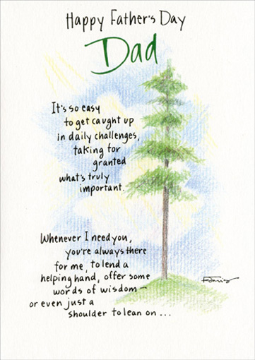 Dad You're Always There (1 card/1 envelope) Father's Day Card - FRONT: Happy Father's Day Dad.  It's so easy to get caught up in daily challenges, taking for granted what�s truly important.  Whenever I need you, you're always there for me, to lend a helping hand, offer some words of wisdom - or even just a shoulder to lean on..  INSIDE: It's wonderful having you for my dad.  With love and gratitude on this Father's Day.