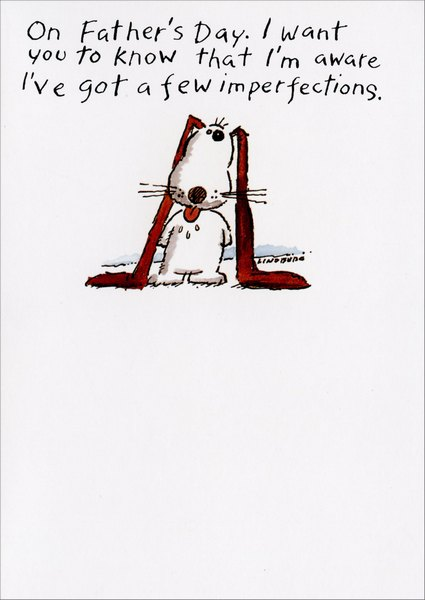 On Father's Day I Want You (1 card/1 envelope) Funny Father's Day Card - FRONT: On Father's Day.  I want you to know that I'm aware I've got a few imperfections.  INSIDE: those must be the genes from Mom's side of the family.  Happy Father's Day