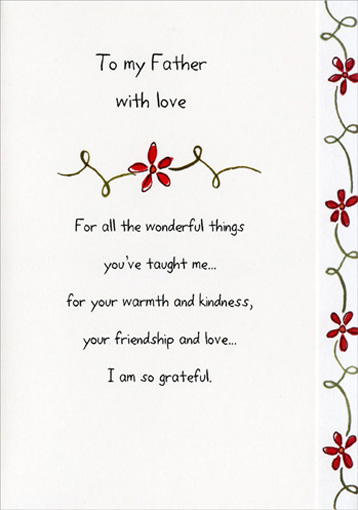 To My Father (1 card/1 envelope) Father's Day Card - FRONT: To my Father with love - For all the wonderful things you've taught me.. for your warmth and kindness, your friendship and love.. I am so grateful.  INSIDE: Happy Father's Day, Dad.  I love you
