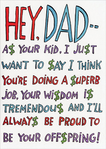 Dollar Signs (1 card/1 envelope) - Father's Day Card - FRONT: HEY, DAD -- A$ YOUR KID, I JU$T WANT TO $AY I THINK YOU'RE DOING A $UPBERB JOB, YOUR WI$DOM I$ TREMONDOU$ AND I'LL ALWAY$ BE PROUD TO BE YOUR OFF$PRING!  INSIDE: (IF YOU THINK OF $OME WAY TO REWARD THI$ KIND OF RE$PECT AND LOYALTY, JU$T GO WITH IT!)  HAPPY FATHER'$ DAY