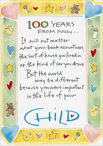 100 Years (1 card/1 envelope) - Father's Day Card - FRONT: 100 Years from now.. It will not matter what your bank account was, the sort of house you lived in or the kind of car you drove.  But the world may be different because you were important in the life of your child.  INSIDE: Happy Father's Day to a new dad as you begin the most important job you'll ever have!