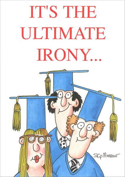 The Ultimate Irony (1 card/1 envelope) Skip Morrow Funny Graduation Card - FRONT: It's The Ultimate Irony..  INSIDE: Smart people wearing stupid hats. Happy Graduation!