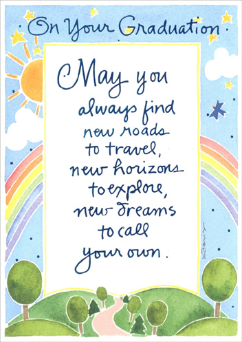 New Roads to Travel (1 card/1 envelope) Graduation Card - FRONT: On Your Graduation - May you always find new roads to travel, new horizons to explore, new dreams to call your own.  INSIDE: Congratulations & Best Wishes!