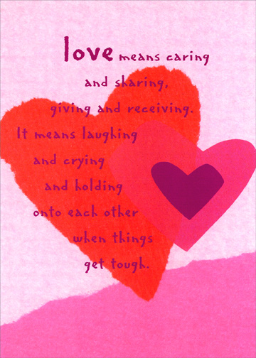 Love Means Caring (1 card/1 envelope) - Sweetest Day Card - FRONT: love means caring and sharing, giving and receiving.  It means laughing and crying and holding onto each other when things get tough.  INSIDE: i can't tell you how glad i am to have you to hold.  Happy Sweetest Day to the one I love
