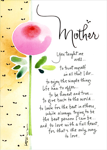 You Taught Me Well (1 card/1 envelope) Mother's Day Card - FRONT: Mother - You taught me well..to trust myself in all that I do..to enjoy the simple things life has to offer..to be honest and true..to give back to the world..to look for the best in others, while always trying to be the best person I can be.. and, to love with a full heart, for that's the only way to love.  INSIDE: My heart is full of love for you.  Happy Mother's Day to my teacher, my mentor, my friend, my wonderful mother.