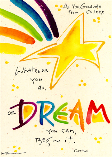 Dream You Can - Begin It (1 card/1 envelope) - Graduation Card - FRONT: As You Graduate from College  Whatever you do, or DREAM you can, Begin it.  Goethe  INSIDE: Now's your time.  Best wishes for a Bright Future.