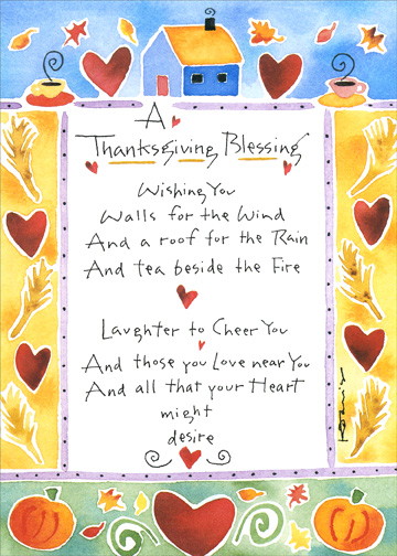 Blessing (1 card/1 envelope) Thanksgiving Card - FRONT: A Thanksgiving Blessing - Wishing you Walls for the Wind And a roof for the Rain  And tea beside the Fire  Laughter to Cheer You and those you Love near You  And all that your Heart might desire  INSIDE: Have a Happy Thanksgiving