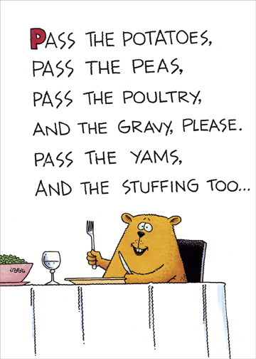 Pass the Potatoes (1 card/1 envelope) Funny Thanksgiving Card - FRONT: Pass the potatoes, pass the peas, pass the poultry and the gravy, please.  Pass the yams, and the stuffing too..  INSIDE: And pass the tissues, cuz I miss you.  Happy Thanksgiving!