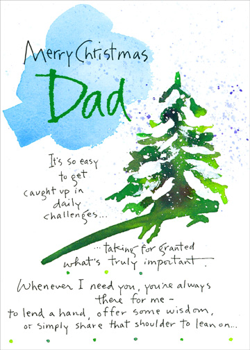 Dad (1 card/1 envelope) Christmas Card - FRONT: Merry Christmas Dad - It's so easy to get caught up in daily challenges..   ..taking for granted what's truly important.  Whenever I need you, you're always there for me - to lend a hand, offer some wisdom, or simply share that shoulder to lean on..  INSIDE: It's pretty great having a dad like you!  With love and gratitude at Christmas.