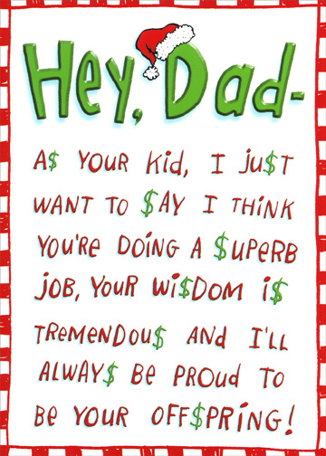 Hey Dad (1 card/1 envelope) - Christmas Card - FRONT: Hey, Dad - A$ YOUR KID, I JU$T WANT TO $AY I THINK YOU'RE DOING A $UPERB JOB, YOUR WI$DOM I$ TREMENDOU$ AND I'LL ALWAY$ BE PROUD TO BE YOUR OFF$PRING!  INSIDE: IF YOU THINK OF $OME WAY TO REWARD THI$ KIND OF RE$PECT AND LOYALTY AT CHRI$TMA$, JU$T GO WITH IT!