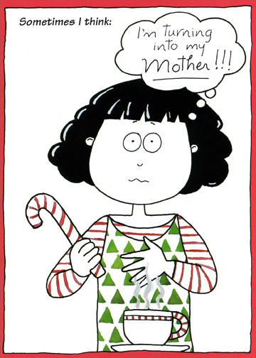 So Lucky (1 card/1 envelope) Christmas Card - FRONT: Sometimes I think:  I'm turning into my Mother!!!  INSIDE: Then I think:  I should be so lucky!  Merry Christmas, Mom!