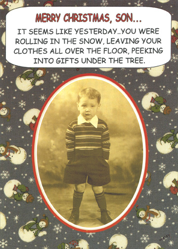 Seems Like Yesterday (1 card/1 envelope) Funny Christmas Card - FRONT: Merry Christmas, Son..  It seems like yesterday..you were rolling in the snow, leaving your clothes all over the floor, peeking into gifts under the tree.  INSIDE: Actually, it was yesterday!  Love to you on Christmas and every day of the year.
