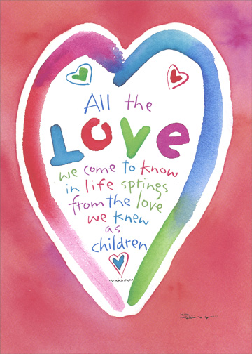 Valentine (1 card/1 envelope) Valentine's Day Card - FRONT: All the LOVE we come to know in life springs from the love we knew as children.  -Unknown  INSIDE: For all the love you've given me, I send some back to you.  Happy Valentine's Day Mom and Dad