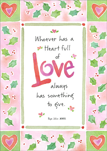 Heart Full of Love (1 card/1 envelope) - Christmas Card - FRONT: Whoever has a heart full of love always has something to give. Pope John XXIII  INSIDE: May some of the love that you give away return in great measure to you. Merry Christmas to a wonderful, loving Aunt.