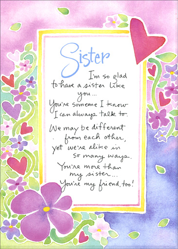 Sister & Friend (1 card/1 envelope) Valentine's Day Card - FRONT: Sister  I'm so glad to have a sister like you.. You're someone I know I can always talk to.  We may be different from each other, yet we�re alike in so many ways.  You're more than my sister..  You're my friend, too!  INSIDE: With love on Valentine's Day!
