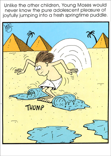 Young Moses (1 card/1 envelope) Funny Religious Passover Card - FRONT: Unlike the other children, Young Moses would never know the pure adolescent pleasure of joyfully jumping into a fresh springtime puddle.  INSIDE: Let's leap with joy.. it's Passover!