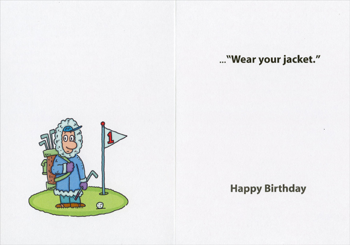 Choice of Golf (1 card/1 envelope) Recycled Paper Greetings Funny Birthday Card - FRONT: Four married guys go golfing and they take turns describing all the chores they had to promise their wives they'd do so they could play.  The fourth guy just smiled and said, I didn't have to promise anything.  When the alarm went off, I said to my wife, �Golf or sex?� And she said..  INSIDE: ..�Wear your jacket.� Happy Birthday