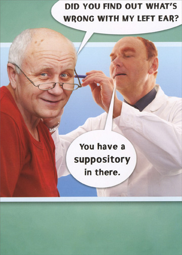 Suppository (1 card/1 envelope) - Birthday Card - FRONT: Did you find out what's wrong with my left ear?  You have a suppository in there.  INSIDE: Hmmm, now I know where my hearing aid is.  Happy Birthday