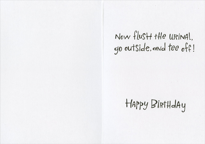 Tips Aging Golfer (1 card/1 envelope) Recycled Paper Greetings Funny Birthday Card - FRONT: Tips for the aging golfer - Keep your back straight - Knees bent - Feet shoulder-width apart - Form a loose grip - Keep your head down  INSIDE: Now flush the urinal, go outside and tee off!  Happy Birthday