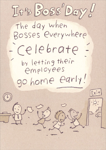 Go Home Early (1 card/1 envelope) - Boss' Day Card - FRONT: It's Boss' Day! The day when bosses everywhere celebrate by letting their employees go home early!  INSIDE: Well, it was worth a shot. Happy Boss' Day