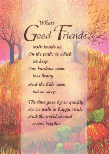 Good Friends Walk Beside Us (1 card/1 envelope) Recycled Paper Greetings Thanksgiving Card - FRONT: When Good Friends walk beside us on the paths to which we keep, our burdens seem less heavy and the hills seem not so steep. The time goes by so quickly as we walk in happy stride and the world around seems brighter..  INSIDE: ..with a good friend by your side. Your friendship means a lot to me. Happy Thanksgiving.