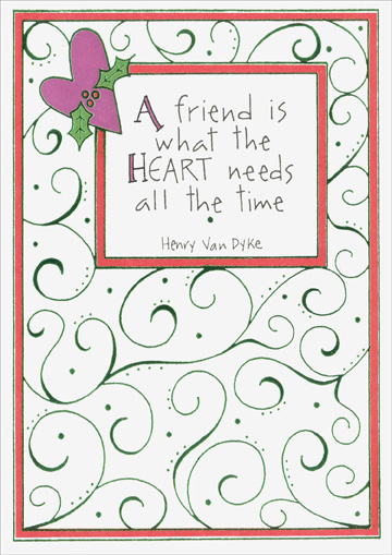 What The Heart Needs (1 card/1 envelope) - Christmas Card - FRONT: A friend is what the heart needs all the time  ~Henry Van Dyke  INSIDE: ..for laughing, sharing, crying, caring, and everything in between.  Merry ChrIstmas to a dear and treasured FRIEND.