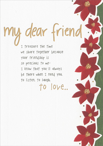 I Treasure The Time (1 card/1 envelope) Recycled Paper Greetings Christmas Card - FRONT: my dear friend - I treasure the time we share together because your friendship is so precious to me- I know that you'll always be there when I need you, to listen, to laugh, to love..  INSIDE: Having you in my life is a gift I enjoy every day of the year.  Wishing you the warmest of holidays, with all my love. Merry Christmas
