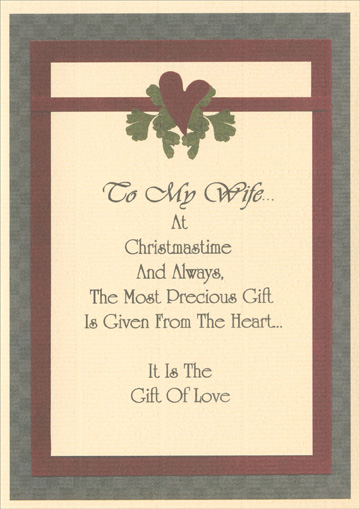 Christmastime & Always (1 card/1 envelope) - Christmas Card - FRONT: To My Wife.. At Christmastime And Always, The Most Precious Gift Is Given From The Heart.. It Is The Gift Of Love  INSIDE: You Are My Gift. The one whose smile still melts my heart. The one whose generous and warm spirit makes our house a home. The one I laugh with, live for, and cherish. With each passing year you grow more beautiful. With each passing season, my heart loves you more. You are my gift. My wife, my best friend, my one true love.