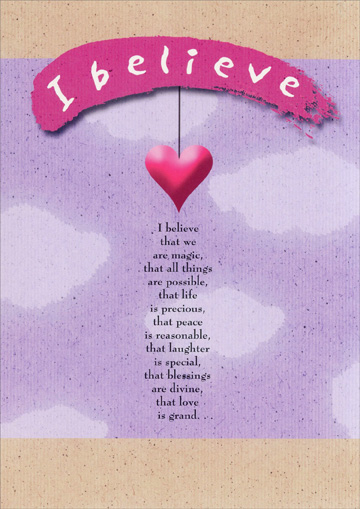 Heart On String (1 card/1 envelope) Recycled Paper Greetings Romantic Card - FRONT: I believe  I believe that we are magic, that all things are possible, that life is precious, that peace is reasonable, that laughter is special, that blessings are divine, that love is grand..  INSIDE: and that you are the best thing that's ever happened to me.  I love you.
