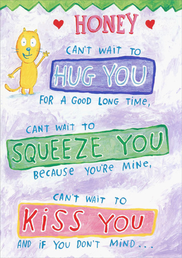 Can't Wait To Hug You (1 card/1 envelope) - Miss You Card - FRONT: Honey, can't wait to HUG YOU for a good long time, can't wait to SQUEEZE YOU because you're mine, can't wait to KISS YOU and if you don't mind..  INSIDE: can't wait to get my hands on your behind!