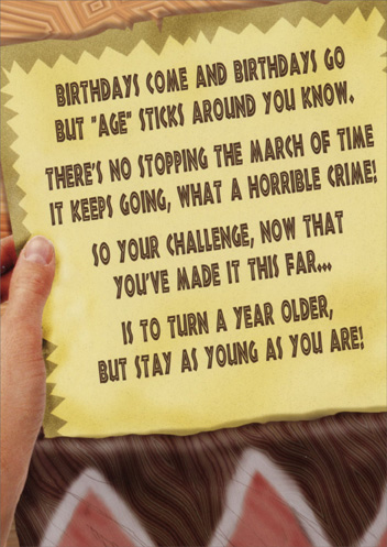 Survivor: Challenge (1 card/1 envelope) Funny Birthday Card - FRONT: Birthdays come and birthdays go but 'age' sticks around you know. There's no stopping the march of time it keeps going, what a horrible crime! So your challenge, now that you've made it this far.. Is to turn a year older, but stay as young as you are!  INSIDE: You did it! (Congratulations on surviving another year)