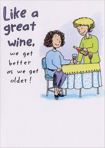 Like Great Wine (1 card/1 envelope) Funny Birthday Card - FRONT: Like a great wine, we get better as we get older!  INSIDE: Or rather, as we get older, we feel better with lots of great wine! Happy Birthday