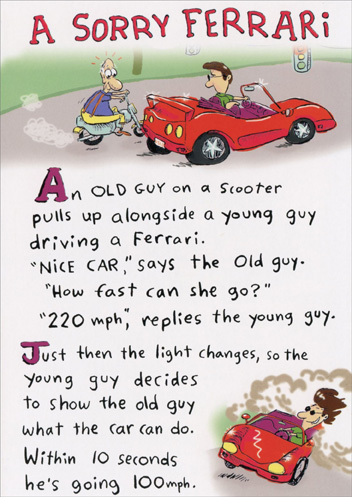 Sorry Ferrari (1 card/1 envelope) Funny Birthday Card - FRONT: A SORRY FERRARI - An old guy on a scooter pulls up alongside a young guy driving a Ferrari. 'Nice Car,' says the old guy. 'How fast can she go?' '220 mph,' replies the young guy. Just then the light changes, so the young guy decides to show the old guy what the car can do. Within 10 seconds he's going 100 mph.  INSIDE: Suddenly, he notices something in his rear-view mirror gaining on him. Then, WHOOOSH, it whips right by him. Sure enough, it's the old guy on his scooter. Astounded, the young guy floors it and takes the car all the way up to 220 mph. Sure enough, the old guy is right on his tail, but this time he plows right into the back of the Ferrari. The young guy says, 'Omigod! Is there anything I can do?' - 'Yes,' the old guy gasps painfully, 'Unhook.. my suspenders.. from your side-view mirror.' - (You may be getting older, but you can keep up with the best of them!) Happy Birthday