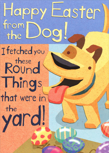 I Fetched You (1 card/1 envelope) Recycled Paper Greetings Funny Dog Easter Card - FRONT: Happy Easter from the Dog! I fetched you these Round Things that were in the yard!  INSIDE: There was also this Bunny sneaking around, but I chased him off. Do I get a treat?