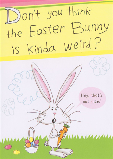 Kinda Weird (1 card/1 envelope) - Easter Card - FRONT: Don't you think the Easter Bunny is kinda weird? Hey, that's not nice!  INSIDE: He gives away all his chocolate and only eats vegetables.