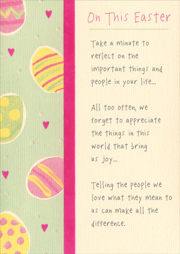 Take a Minute (1 card/1 envelope) Recycled Paper Greetings Easter Card - FRONT: On this Easter - Take a minute to reflect on the important things and people in your life� All too often, we forget to appreciate the things in this world that bring us joy� Telling the people we love what they mean to us can make all the difference.  INSIDE: You mean so very much to me. Wishing you an Easter filled with love.