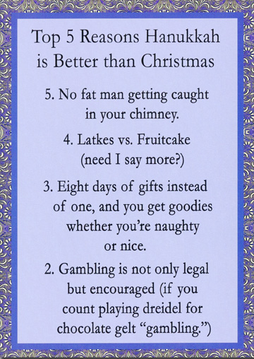 Top 5 Reasons (1 card/1 envelope) - Hanukkah Card - FRONT: Top 5 Reasons Hanukkah is Better than Christmas - 5. No fat man getting caught in your chimney. 4. Latkes vs. Fruitcake (need I say more?) 3. Eight days of gifts instead of one, and you get goodies whether you're naughty or nice. 2. Gambling is not only legal but encouraged (if you count playing dreidel or chocolate gelt �gambling�.)  INSIDE: 1. Menorahs are much cheaper than an 8' tree, 57 yards of electric lights, Christmas stockings, wreaths and an outdoor Santa display. Happy Hannukah!