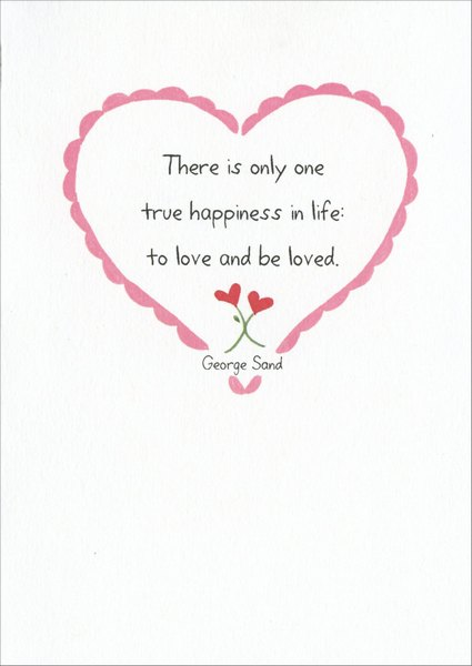 One True Happiness (1 card/1 envelope) - Valentine's Day Card - FRONT: There is only one true happiness in life: to love and be loved. - George Sand  INSIDE: Happy Valentine's Day