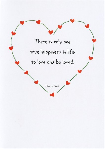 One True Happiness (1 card/1 envelope) - Valentine's Day Card - FRONT: There is only one true happiness in life:  to love and be loved. - George Sand  INSIDE: How lucky we are.  Happy Valentine's Day