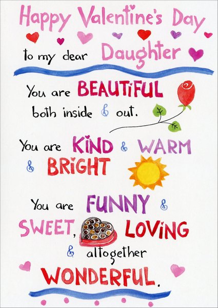 From Beginning (1 card/1 envelope) - Valentine's Day Card - FRONT: Happy Valentine's Day to my dear daughter. You are beautiful both inside & out. You are kind & warm & bright. You are funny & sweet, loving & altogether wonderful.  INSIDE: and me? I'm so lucky! So much love to you today & forever