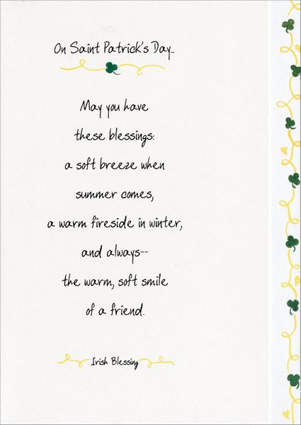 These Blessings (1 card/1 envelope) St. Patrick's Day Card - FRONT: On Saint Patrick's Day.  May you have these blessings: A soft breeze when summer comes, a warm fireside in winter, and always -- the warm, soft smile of a friend. - Irish Blessing  INSIDE: Have a wonderful day!