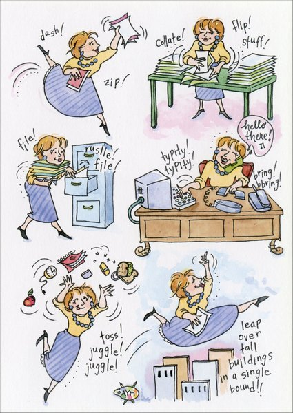 Woman Doing Everything (1 card/1 envelope) Administrative Assistant's Day Card - FRONT: dash! zip! colate! flip! stuff! file! typity! typity! hello there! bring! bbring! toss! juggle! juggle! leap over tall buildings in a single bound!!  INSIDE: ..is there ANYTHING you can't do? THANK YOU!