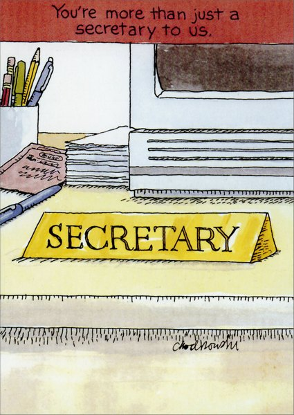 More Than A Secretary (1 card/1 envelope) Funny Administrative Assistant's Day Card - FRONT: You're more than just a secretary to us.  SECRETARY  INSIDE: JANITOR - SOFTWARE CONSULTANT - COPIER QUEEN - POSTAL CLERK - PSYCHIATRIST - MOTHER - ZOO KEEPER - NURSE - WAITRESS - SUPPLY SARGEANT - FAXMASTER - ATTORNEY - COMPUTER MAVEN - CHIEF OF PROTOCOL - GUIDANCE COUNSELOR - AUTHORITY FIGURE - TROUBLESHOOTER - GATE KEEPER - MESSENGER - FAITH HEALER - FOREMAN - MATCHMAKER - TRAFFIC CONTROLLER - WORKAHOLIC - POWER BROKER - CONFIDANT - FASHION CONSULTANT - CHEERLEADER - PSYCHIC ADVISOR
