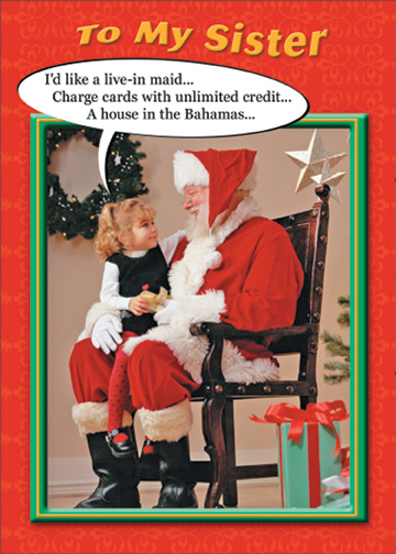 Girl on Santa's Lap (1 card/1 envelope) Funny Christmas Card - FRONT: To My Sister - I'd like a live-in maid.. Charge cards with unlimited credit.. A house in the Bahamas..  INSIDE: It's Christmas, Sis� Hope you get exactly what you want!