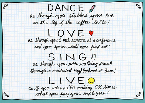 Inspirational-ish (1 card/1 envelope) - Birthday Card - FRONT: DANCE as though you stubbed your toe on the leg of the coffee table! LOVE as though you'd met someone at a conference and your spouse would never find out! SING as though you were walking drunk through a residential neighborhood at 3am! LIVE as if you were a CEO making 500 times what you pay you employees!  INSIDE: Have that kind of Birthday!